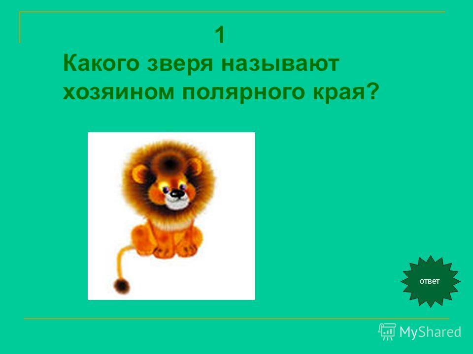 1 Какого зверя называют хозяином полярного края? ответ