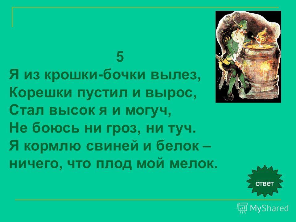 ответ 5 Я из крошки-бочки вылез, Корешки пустил и вырос, Стал высок я и могуч, Не боюсь ни гроз, ни туч. Я кормлю свиней и белок – ничего, что плод мой мелок.
