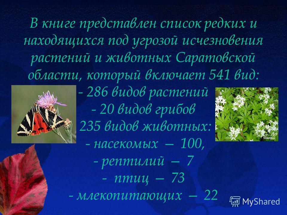 В книге представлен список редких и находящихся под угрозой исчезновения растений и животных Саратовской области, который включает 541 вид: - 286 видов растений - 20 видов грибов 235 видов животных: - насекомых 100, - рептилий 7 - птиц 73 - млекопита