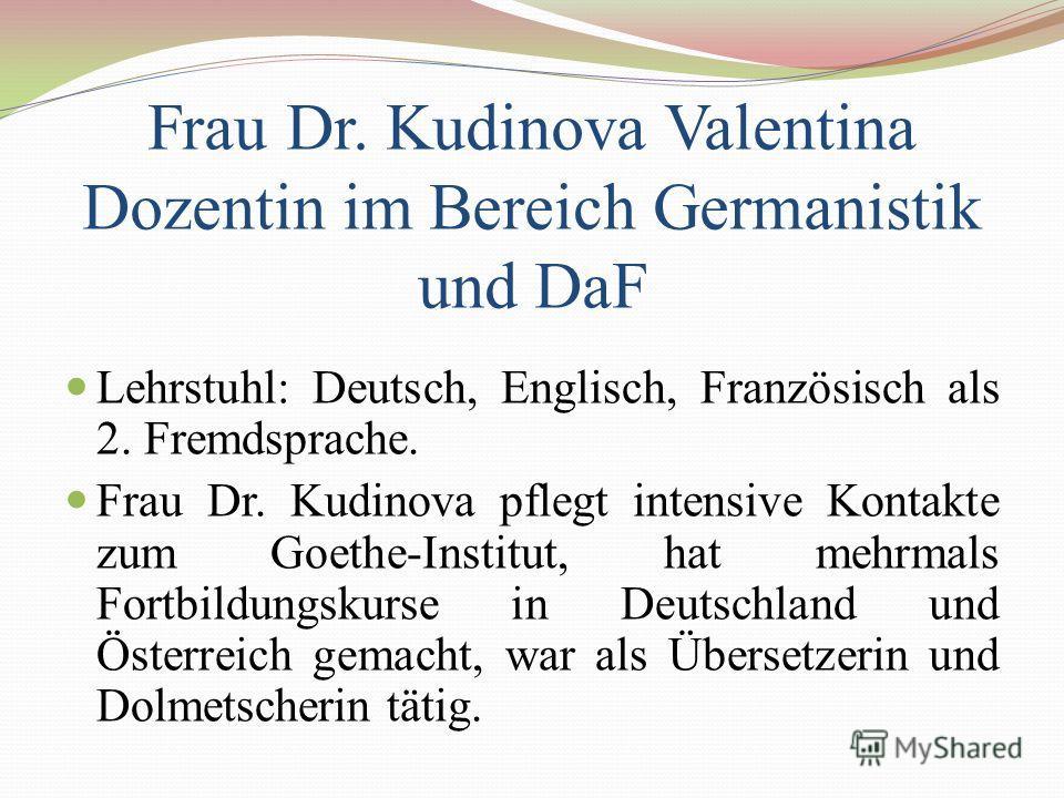 Frau Dr. Kudinova Valentina Dozentin im Bereich Germanistik und DaF Lehrstuhl: Deutsch, Englisch, Französisch als 2. Fremdsprache. Frau Dr. Kudinova pflegt intensive Kontakte zum Goethe-Institut, hat mehrmals Fortbildungskurse in Deutschland und Öste