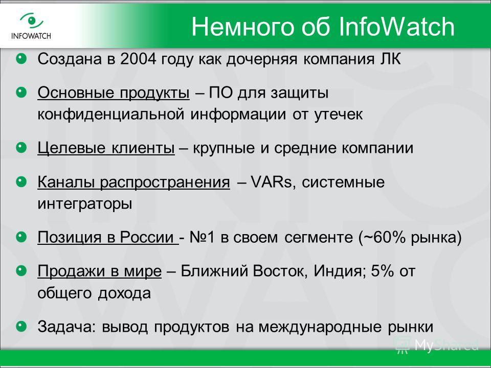 Немного об InfoWatch Создана в 2004 году как дочерняя компания ЛК Основные продукты – ПО для защиты конфиденциальной информации от утечек Целевые клиенты – крупные и средние компании Каналы распространения – VARs, системные интеграторы Позиция в Росс