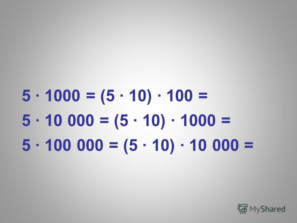 5 1000 = (5 10) 100 = 5 10 000 = (5 10) 1000 = 5 100 000 = (5 10) 10 000 =