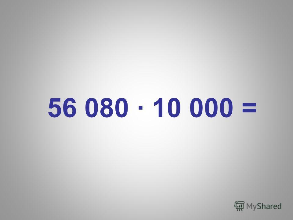 56 080 · 10 000 =