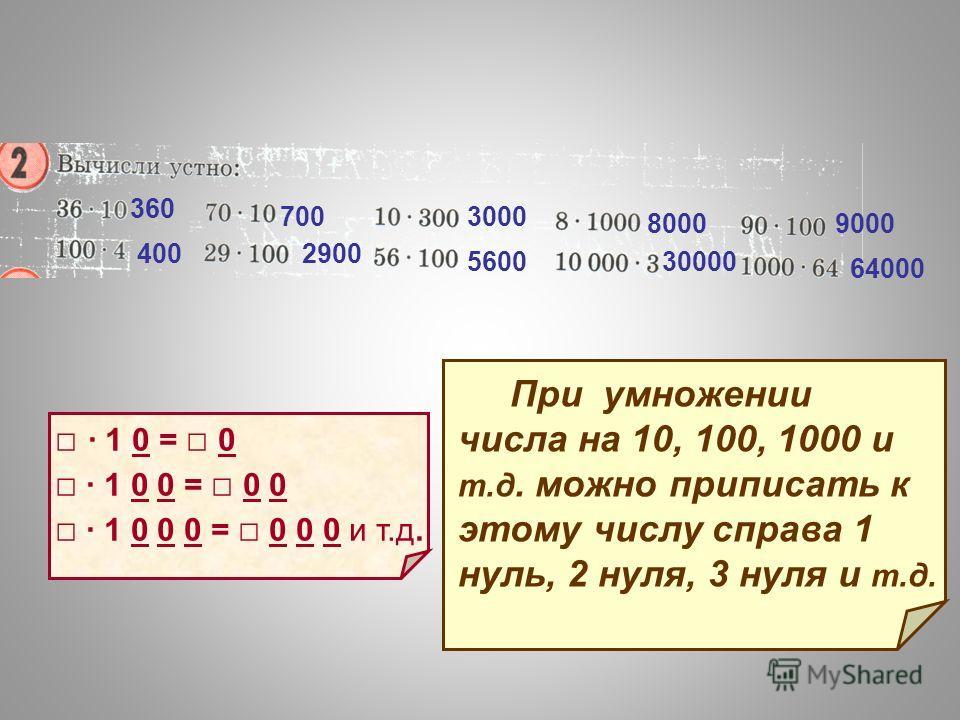 360 400 700 2900 3000 5600 8000 30000 9000 64000 1 0 = 0 1 0 0 = 0 0 1 0 0 0 = 0 0 0 и т.д. При умножении числа на 10, 100, 1000 и т.д. можно приписать к этому числу справа 1 нуль, 2 нуля, 3 нуля и т.д.
