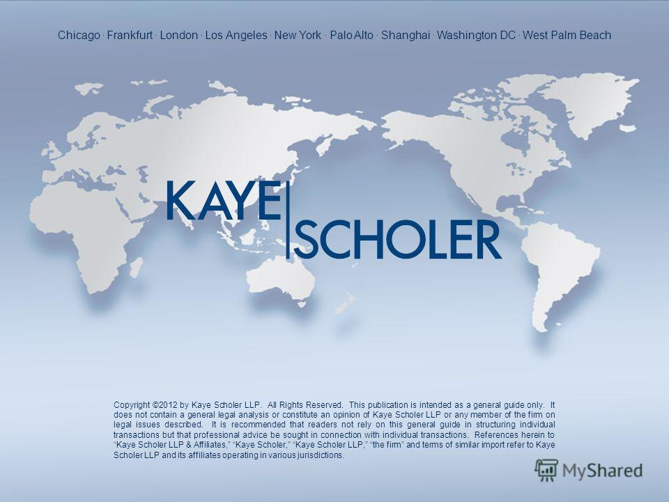 Copyright ©2012 by Kaye Scholer LLP. All Rights Reserved. This publication is intended as a general guide only. It does not contain a general legal analysis or constitute an opinion of Kaye Scholer LLP or any member of the firm on legal issues descri