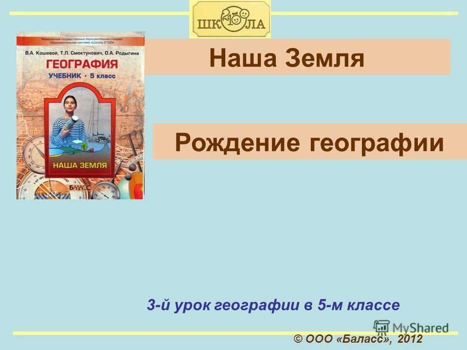 © ООО «Баласс», 2012 Наша Земля 3-й урок географии в 5-м классе Рождение географии