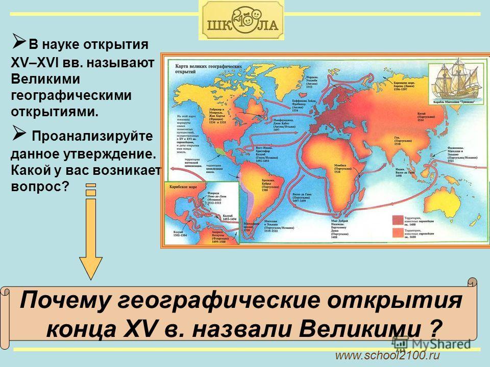 www.school2100. ru В науке открытия XV–XVI вв. называют Великими географическими открытиями. Проанализируйте данное утверждение. Какой у вас возникает вопрос? Почему географические открытия конца XV в. назвали Великими ?