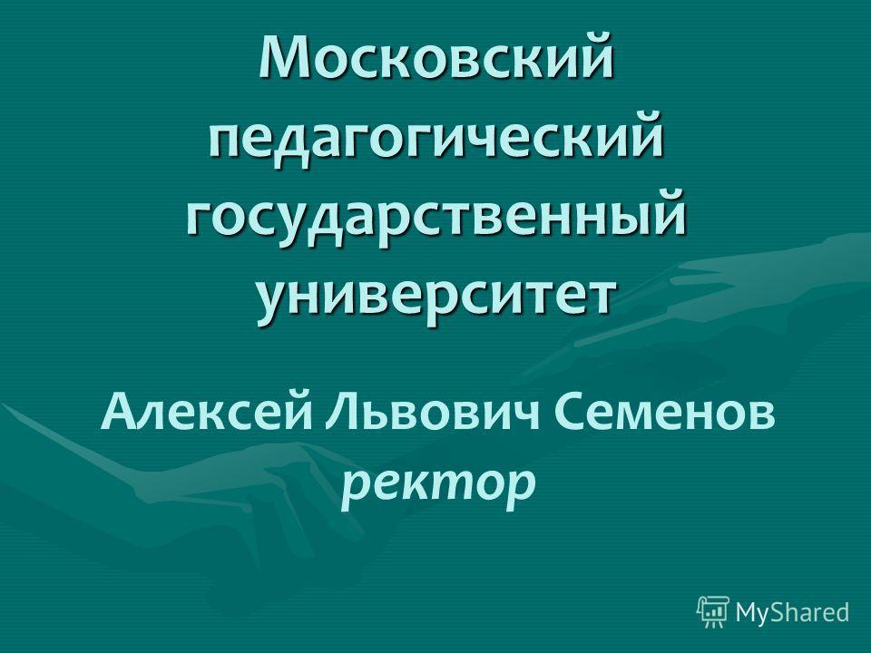 Московский педагогический государственный университет Алексей Львович Семенов ректор