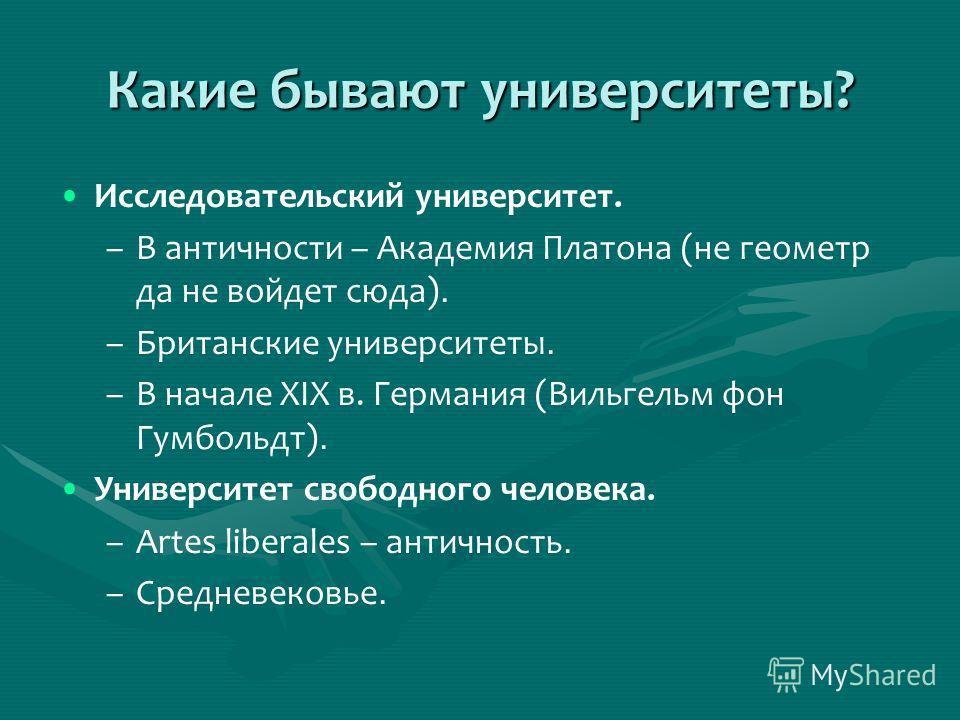 Какие бывают университеты? Исследовательский университет. – –В античности – Академия Платона (не геометр да не войдет сюда). – –Британские университеты. – –В начале XIX в. Германия (Вильгельм фон Гумбольдт). Университет свободного человека. – –Artes