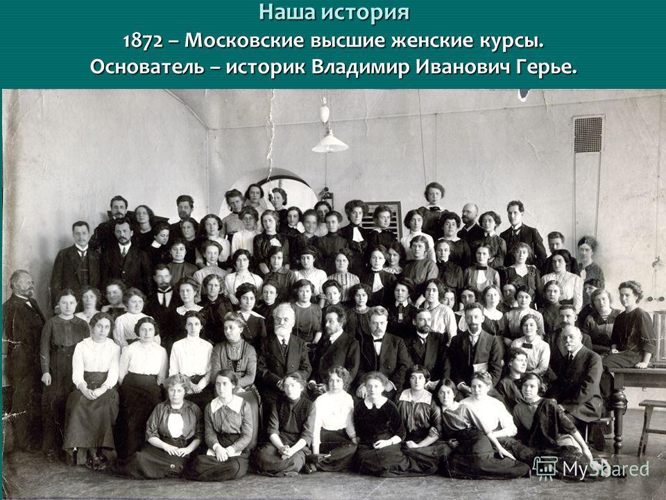 Наша история 1872 – Московские высшие женские курсы. Основатель – историк Владимир Иванович Герье.