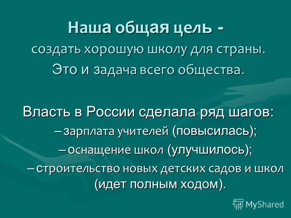 Наш а общая цель - создать хорошую школу для страны. Это и задача всего общества. Власть в России сделала ряд шагов: –зарплата учителей (повысилась); –оснащение школ (улучшилось); –строительство новых детских садов и школ (идет полным ходом).