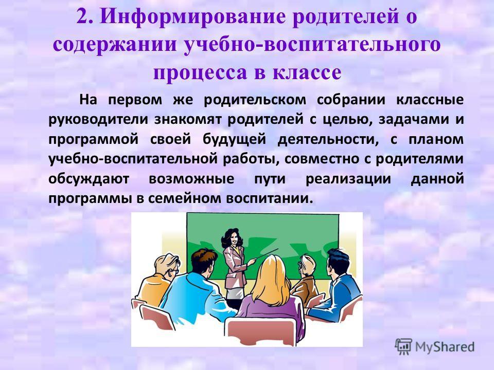 2. Информирование родителей о содержании учебно-воспитательного процесса в классе На первом же родительском собрании классные руководители знакомят родителей с целью, задачами и программой своей будущей деятельности, с планом учебно-воспитательной ра
