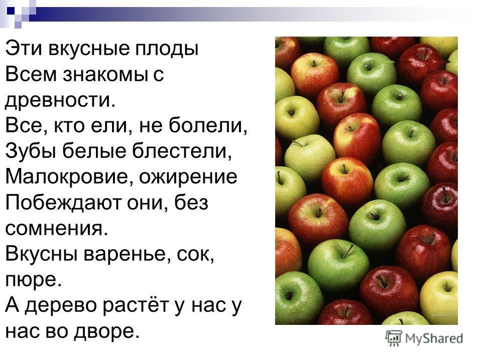 Эти вкусные плоды Всем знакомы с древности. Все, кто ели, не болели, Зубы белые блестели, Малокровие, ожирение Побеждают они, без сомнения. Вкусны варенье, сок, пюре. А дерево растёт у нас у нас во дворе.