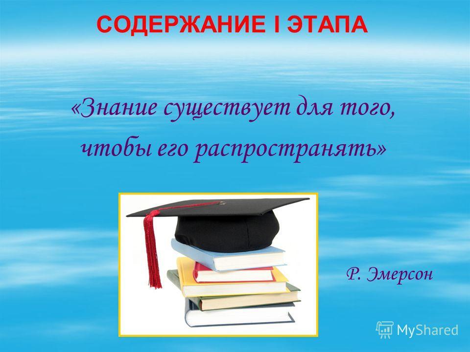СОДЕРЖАНИЕ I ЭТАПА «Знание существует для того, чтобы его распространять» Р. Эмерсон