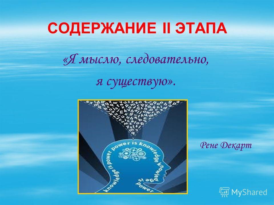 СОДЕРЖАНИЕ II ЭТАПА «Я мыслю, следовательно, я существую». Рене Декарт