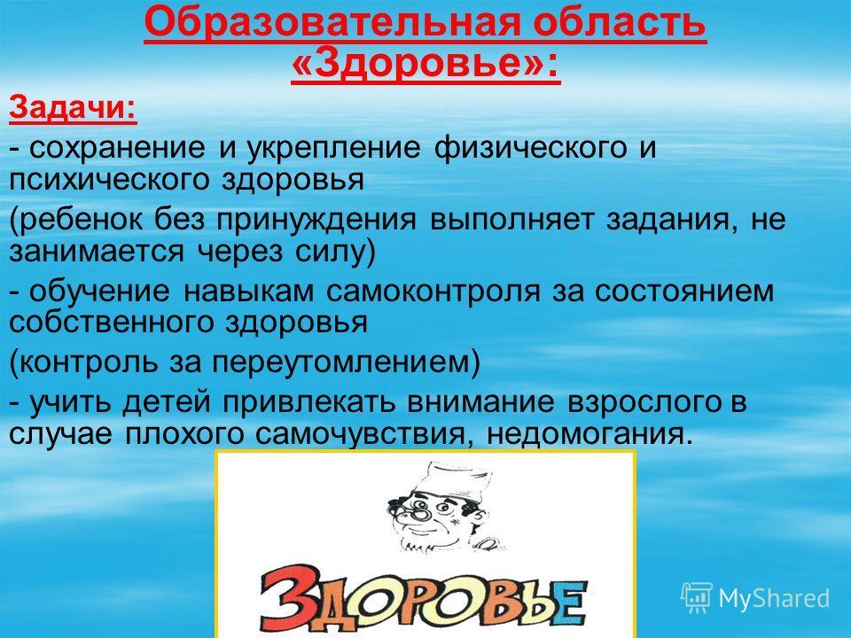 Образовательная область «Здоровье»: Задачи: - сохранение и укрепление физического и психического здоровья (ребенок без принуждения выполняет задания, не занимается через силу) - обучение навыкам самоконтроля за состоянием собственного здоровья (контр