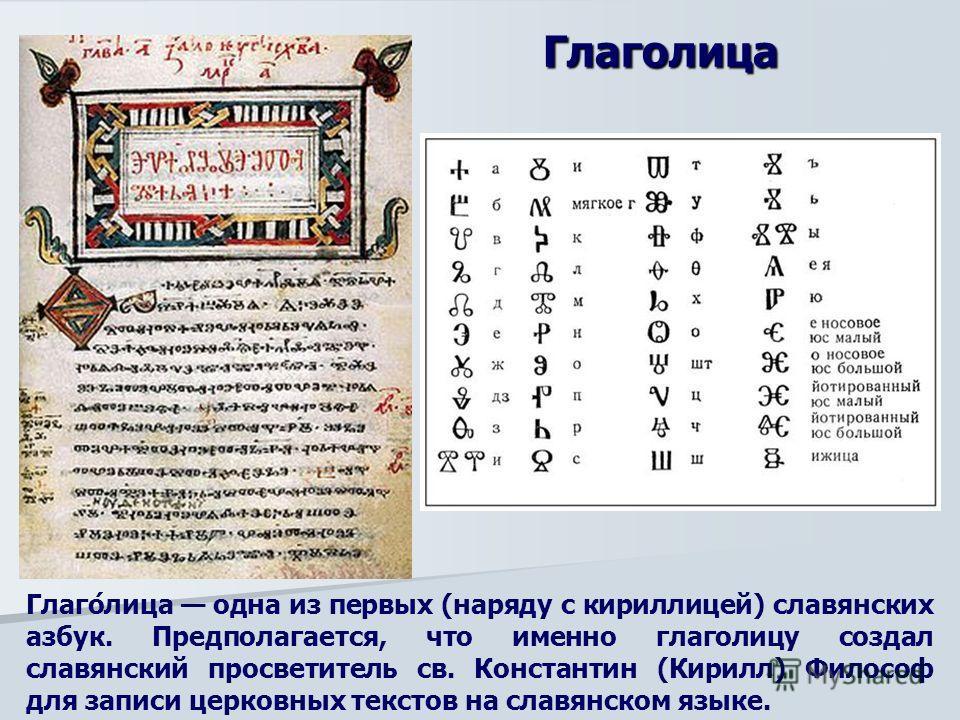 Глаго́лица одна из первых (наряду с кириллицей) славянских азбук. Предполагается, что именно глаголицу создал славянский просветитель св. Константин (Кирилл) Философ для записи церковных текстов на славянском языке. Глаголица