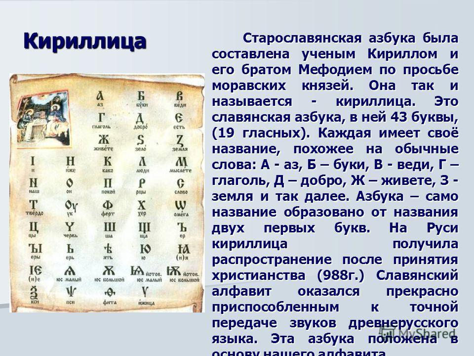 Старославянская азбука была составлена ученым Кириллом и его братом Мефодием по просьбе моравских князей. Она так и называется - кириллица. Это славянская азбука, в ней 43 буквы, (19 гласных). Каждая имеет своё название, похожее на обычные слова: А -