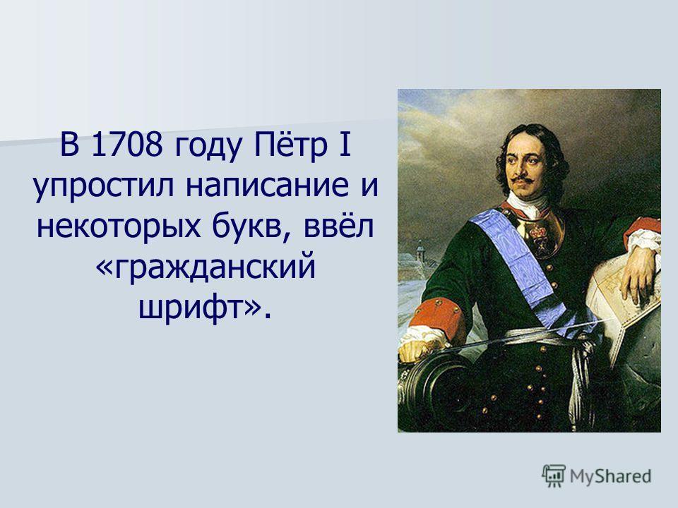 В 1708 году Пётр I упростил написание и некоторых букв, ввёл «гражданский шрифт».