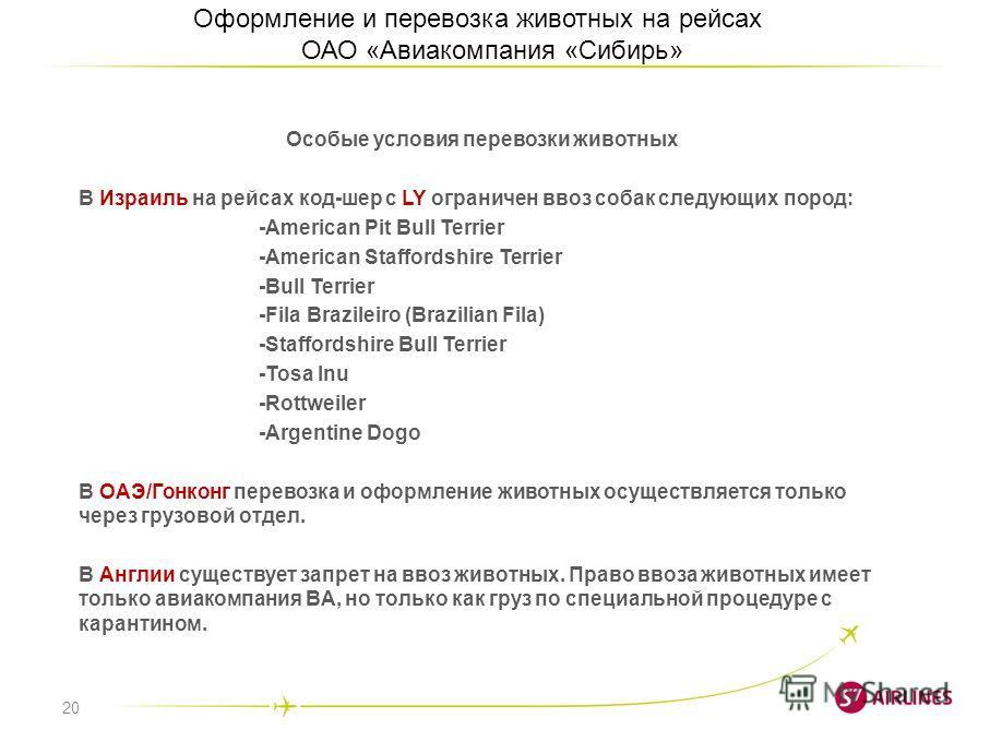 20 Оформление и перевозка животных на рейсах ОАО «Авиакомпания «Сибирь» Особые условия перевозки животных В Израиль на рейсах код-шер с LY ограничен ввоз собак следующих пород: -American Pit Bull Terrier -American Staffordshire Terrier -Bull Terrier