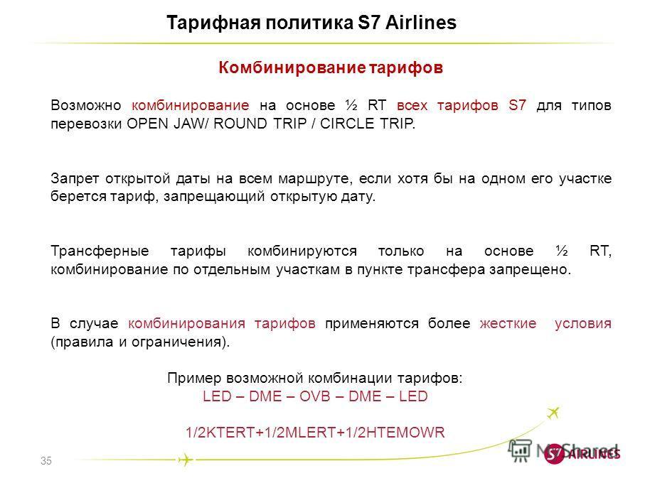 35 Тарифная политика S7 Airlines Комбинирование тарифов Возможно комбинирование на основе ½ RT всех тарифов S7 для типов перевозки OPEN JAW/ ROUND TRIP / CIRCLE TRIP. Запрет открытой даты на всем маршруте, если хотя бы на одном его участке берется та