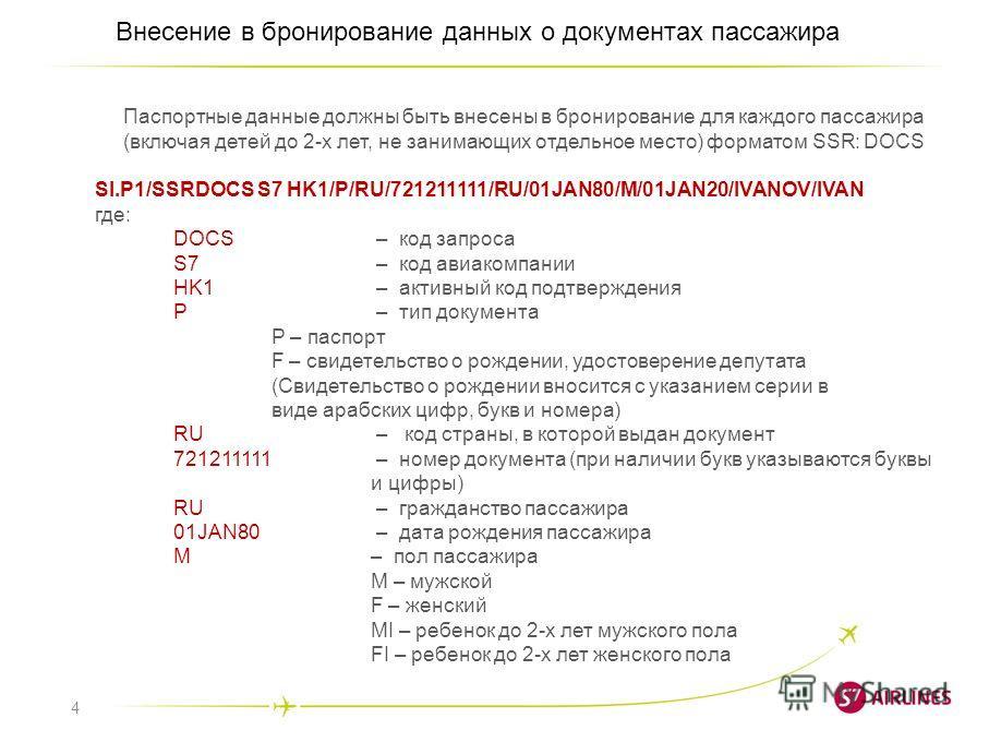 4 Внесение в бронирование данных о документах пассажира Паспортные данные должны быть внесены в бронирование для каждого пассажира (включая детей до 2-х лет, не занимающих отдельное место) форматом SSR: DOCS SI.P1/SSRDOCS S7 HK1/P/RU/721211111/RU/01J
