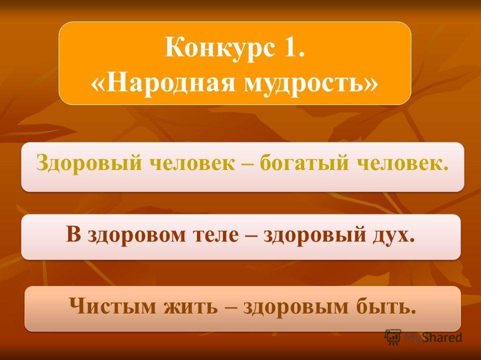 Конкурс 1. «Народная мудрость» Здоровый человек – богатый человек. В здоровом теле – здоровый дух. Чистым жить – здоровым быть.