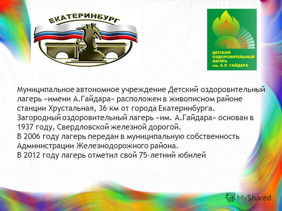 Муниципальное автономное учреждение Детский оздоровительный лагерь «имени А.Гайдара» расположен в живописном районе станции Хрустальная, 36 км от города Екатеринбурга. Загородный оздоровительный лагерь «им. А.Гайдара» основан в 1937 году, Свердловско
