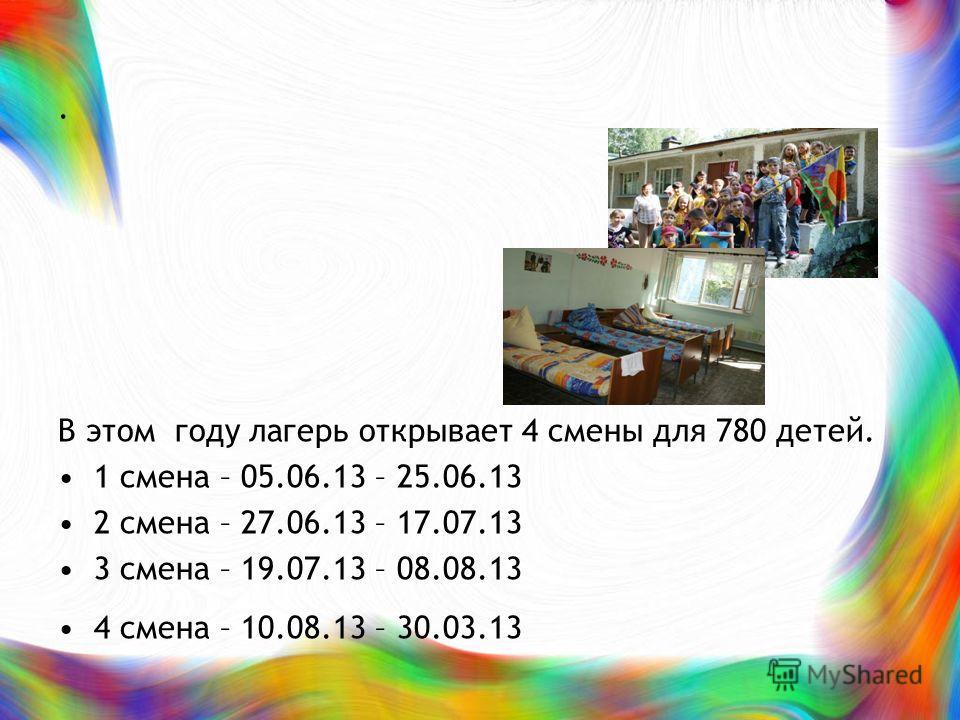 . В этом году лагерь открывает 4 смены для 780 детей. 1 смена – 05.06.13 – 25.06.13 2 смена – 27.06.13 – 17.07.13 3 смена – 19.07.13 – 08.08.13 4 смена – 10.08.13 – 30.03.13