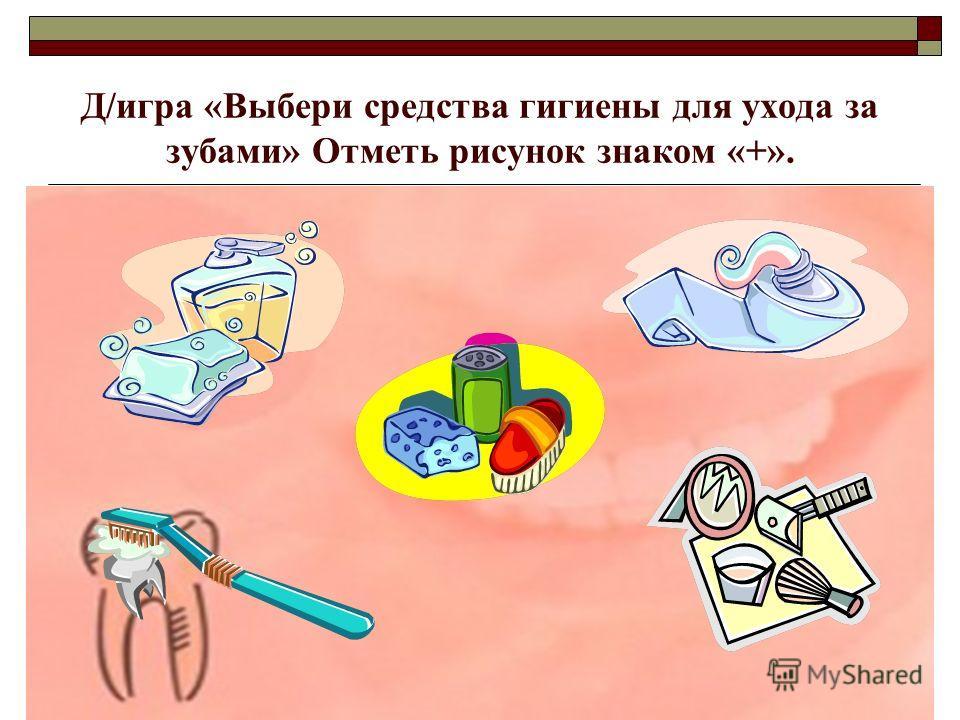 Д/игра «Выбери средства гигиены для ухода за зубами» Отметь рисунок знаком «+».