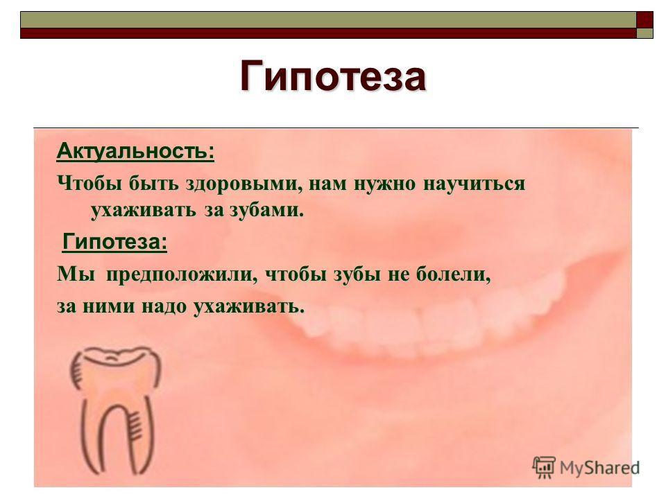 Гипотеза Актуальность: Чтобы быть здоровыми, нам нужно научиться ухаживать за зубами. Гипотеза: Гипотеза: Мы предположили, чтобы зубы не болели, за ними надо ухаживать.