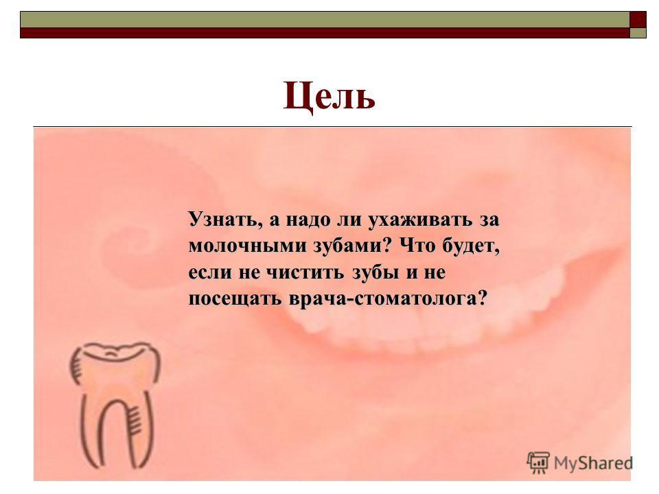 Цель Узнать, а надо ли ухаживать за молочными зубами? Что будет, если не чистить зубы и не посещать врача-стоматолога? Узнать, а надо ли ухаживать за молочными зубами? Что будет, если не чистить зубы и не посещать врача-стоматолога?