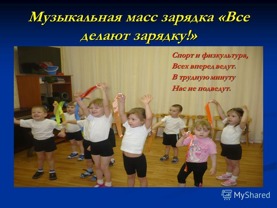 Музыкальная масс зарядка «Все делают зарядку!» Спорт и физкультура, Всех вперед ведут. В трудную минуту Нас не подведут.