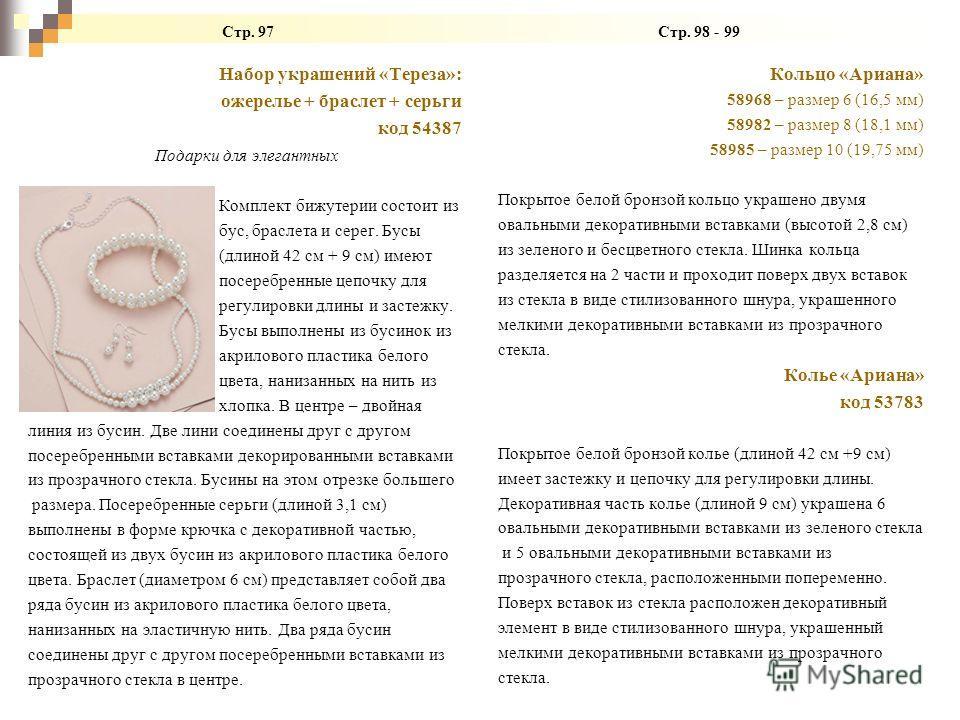 Стр. 97 Стр. 98 - 99 Набор украшений «Тереза»: ожерелье + браслет + серьги код 54387 Подарки для элегантных Комплект бижутерии состоит из бус, браслета и серег. Бусы (длиной 42 см + 9 см) имеют посеребренные цепочку для регулировки длины и застежку.
