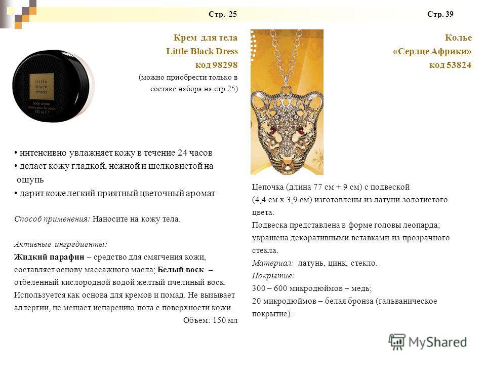 Стр. 25 Стр. 39 Крем для тела Little Black Dress код 98298 (можно приобрести только в составе набора на стр.25) интенсивно увлажняет кожу в течение 24 часов делает кожу гладкой, нежной и шелковистой на ощупь дарит коже легкий приятный цветочный арома