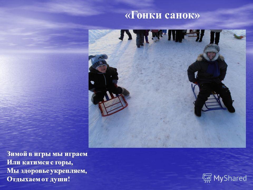 «Гонки санок» Зимой в игры мы играем Или катимся с горы, Мы здоровье укрепляем, Отдыхаем от души!