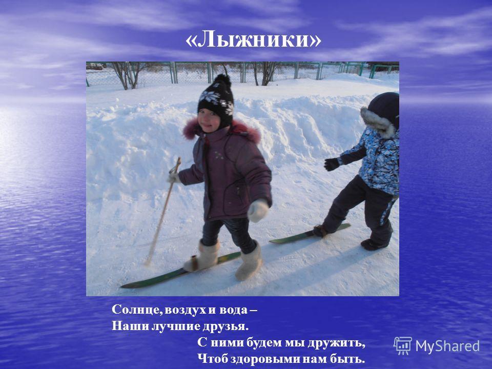 «Лыжники» Солнце, воздух и вода – Наши лучшие друзья. С ними будем мы дружить, Чтоб здоровыми нам быть.
