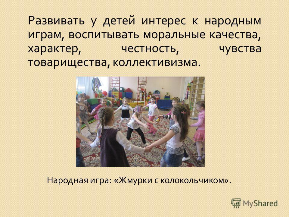 Народная игра : « Жмурки с колокольчиком ». Развивать у детей интерес к народным играм, воспитывать моральные качества, характер, честность, чувства товарищества, коллективизма.