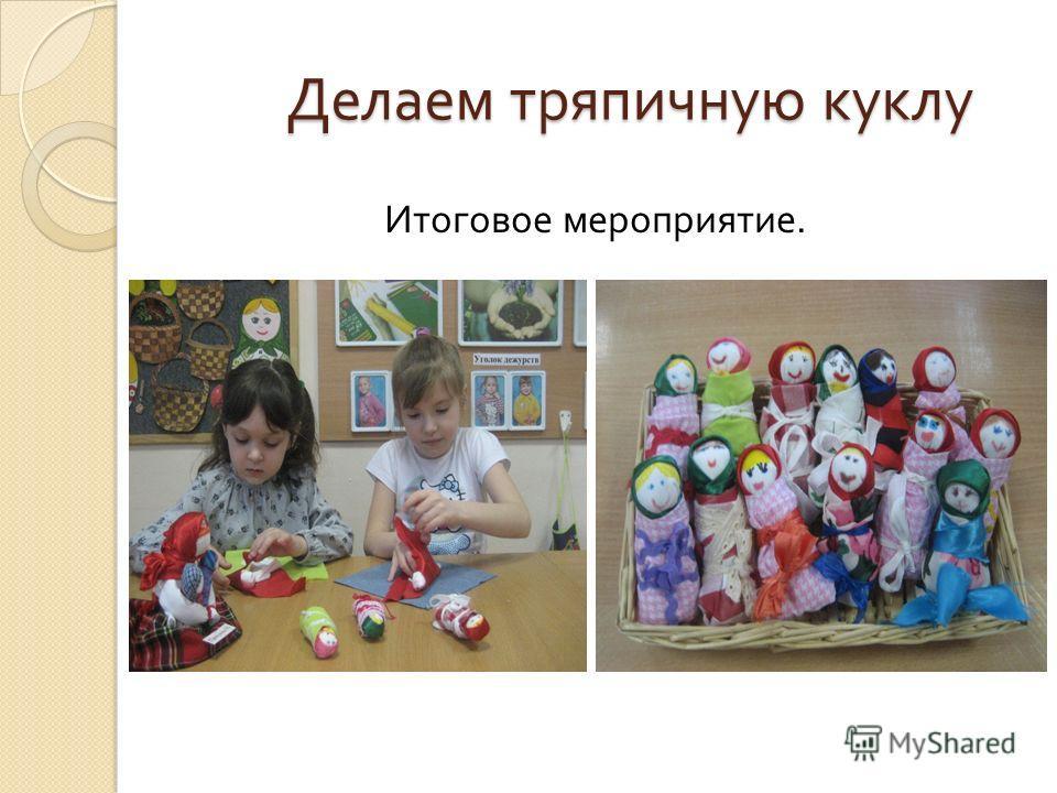 Делаем тряпичную куклу Делаем тряпичную куклу Итоговое мероприятие.