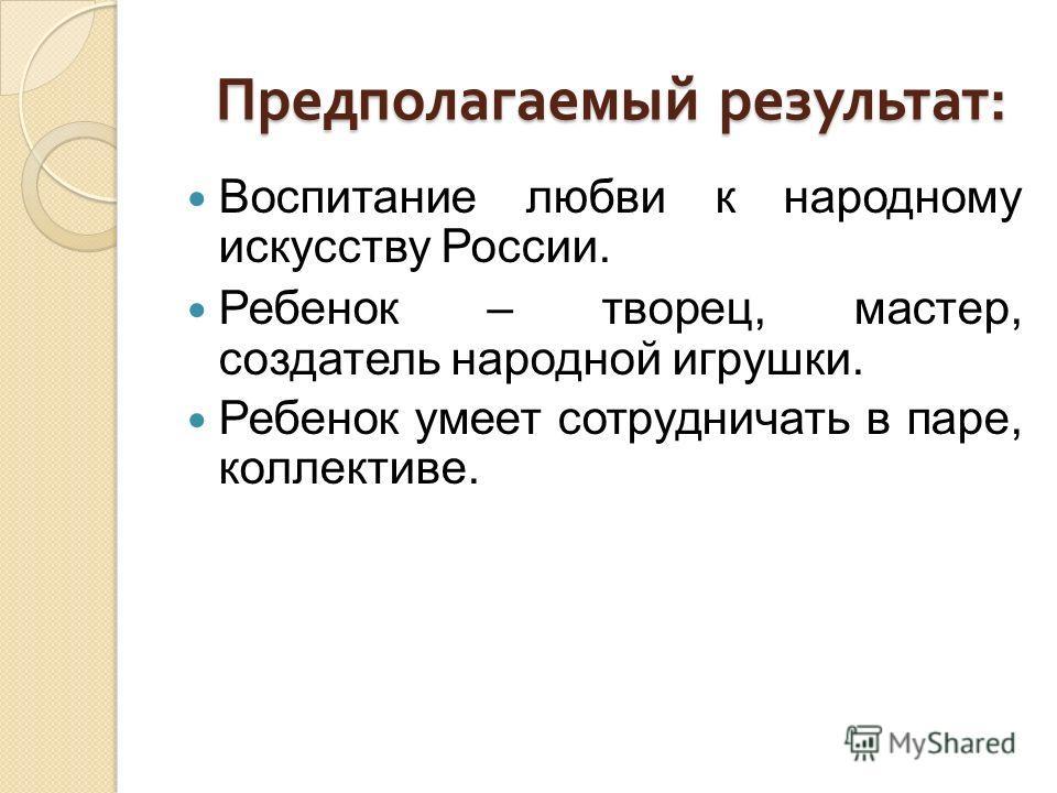 Предполагаемый результат : Предполагаемый результат : Воспитание любви к народному искусству России. Ребенок – творец, мастер, создатель народной игрушки. Ребенок умеет сотрудничать в паре, коллективе.