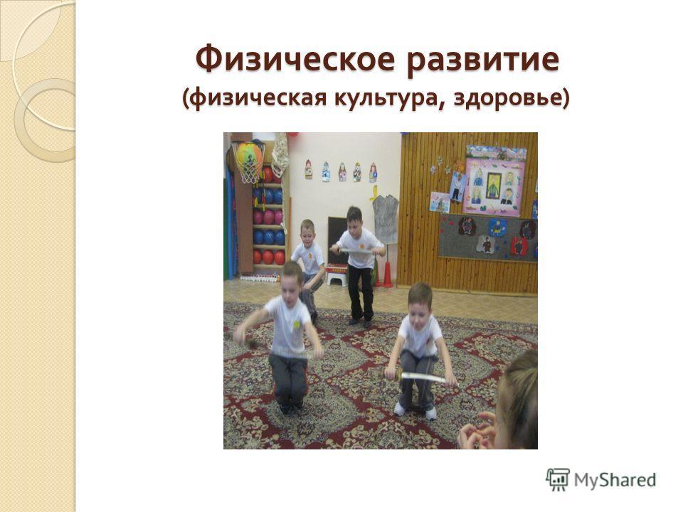 Физическое развитие ( физическая культура, здоровье ) Физическое развитие ( физическая культура, здоровье )