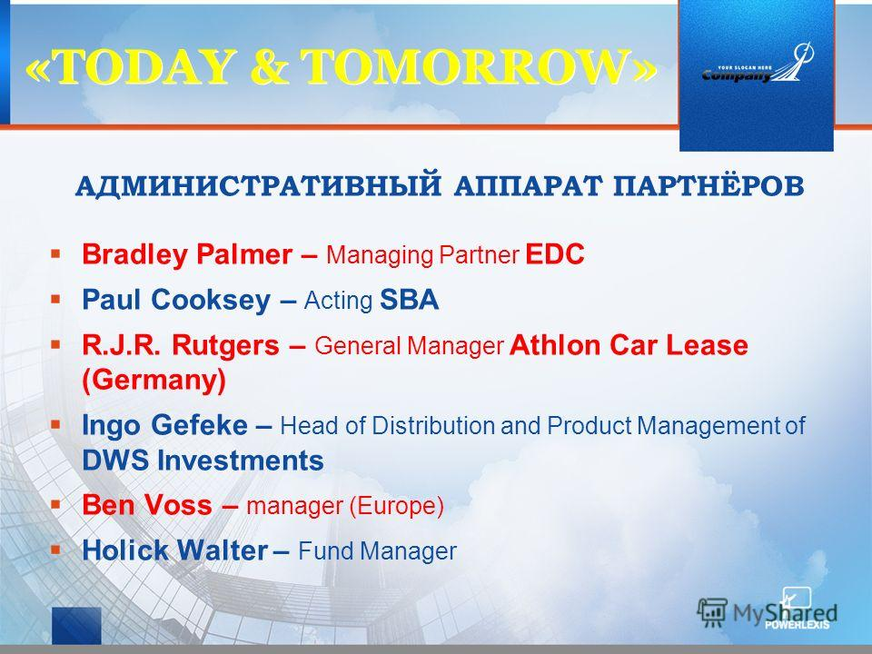«TODAY & ТOMORROW» АДМИНИСТРАТИВНЫЙ АППАРАТ ПАРТНЁРОВ Bradley Palmer – Managing Partner EDC Paul Cooksey – Acting SBA R.J.R. Rutgers – General Manager Athlon Car Lease (Germany) Ingo Gefeke – Head of Distribution and Product Management of DWS Investm