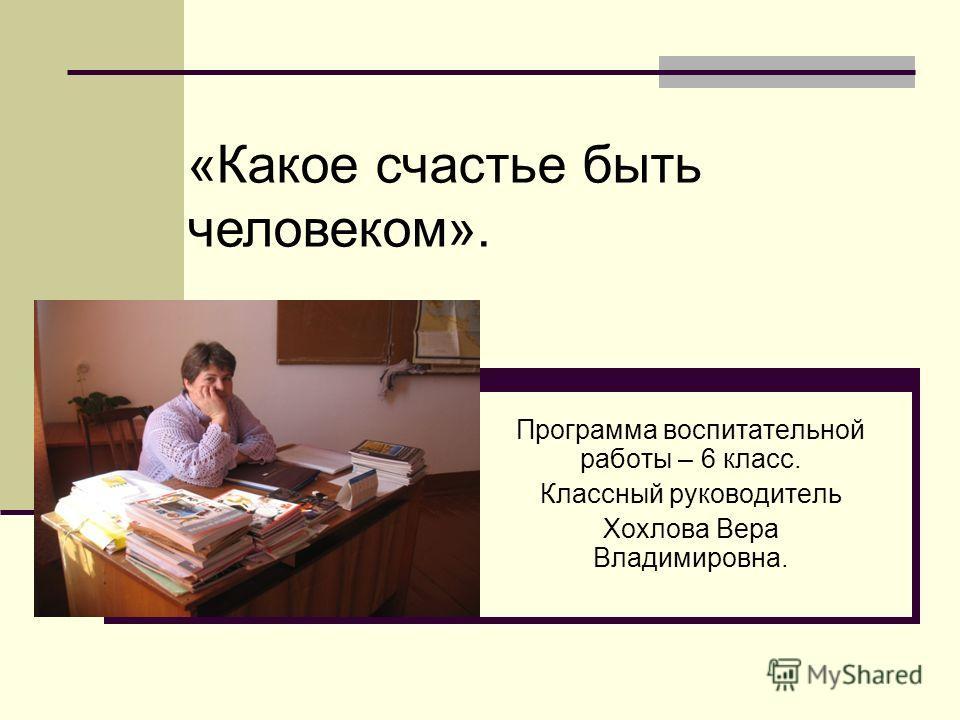 Программа воспитательной работы – 6 класс. Классный руководитель Хохлова Вера Владимировна. «Какое счастье быть человеком».