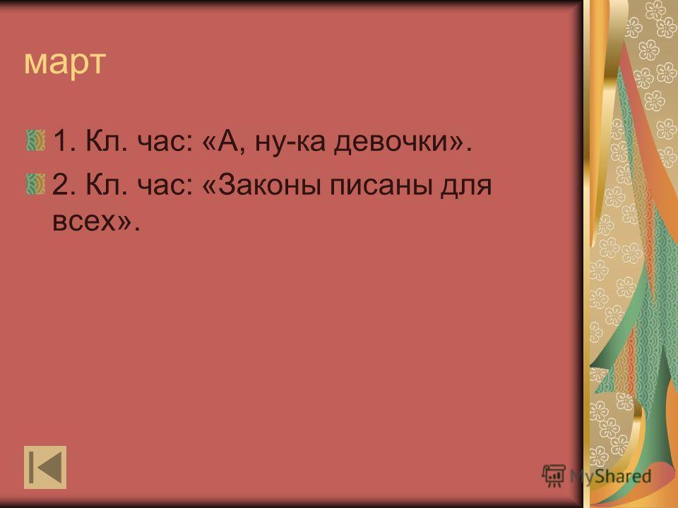 март 1. Кл. час: «А, ну-ка девочки». 2. Кл. час: «Законы писаны для всех».