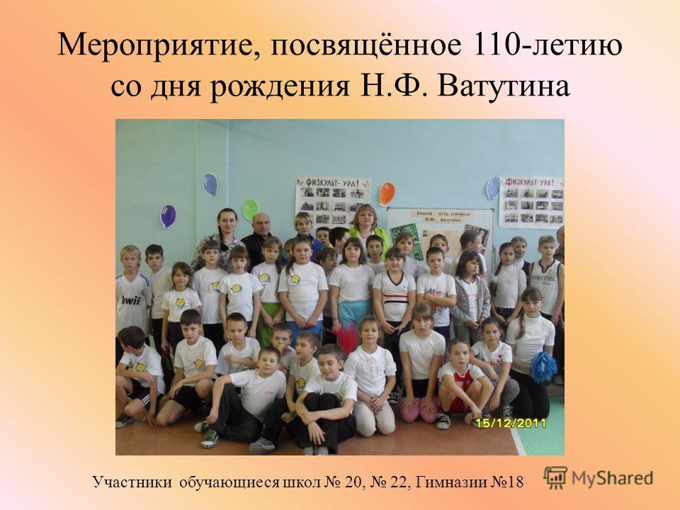 Мероприятие, посвящённое 110-летию со дня рождения Н.Ф. Ватутина Участники обучающиеся школ 20, 22, Гимназии 18