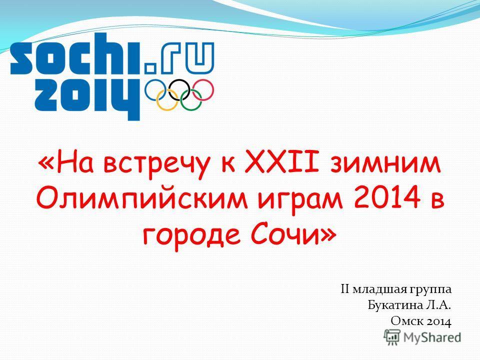 «На встречу к XXII зимним Олимпийским играм 2014 в городе Сочи» II младшая группа Букатина Л.А. Омск 2014