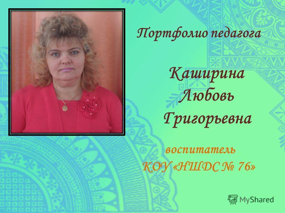 Портфолио педагога Каширина Любовь Григорьевна воспитатель КОУ «НШДС 76»