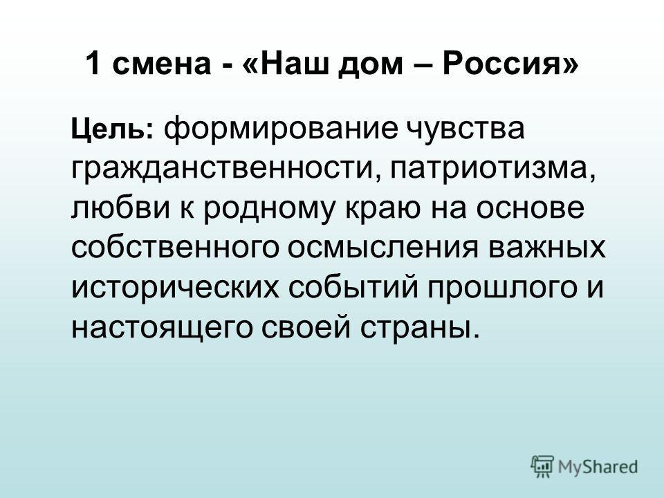 1 смена - «Наш дом – Россия» Цель: формирование чувства гражданственности, патриотизма, любви к родному краю на основе собственного осмысления важных исторических событий прошлого и настоящего своей страны.