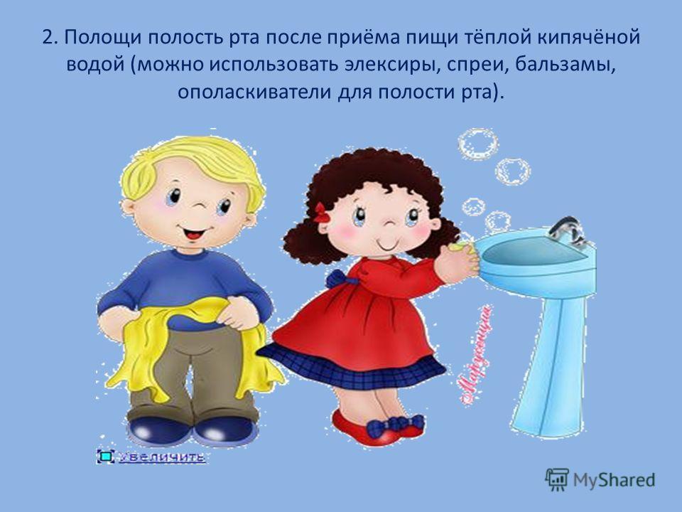 2. Полощи полость рта после приёма пищи тёплой кипячёной водой (можно использовать эликсиры, спреи, бальзамы, ополаскиватели для полости рта).