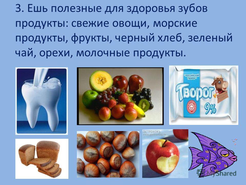 3. Ешь полезные для здоровья зубов продукты: свежие овощи, морские продукты, фрукты, черный хлеб, зеленый чай, орехи, молочные продукты.
